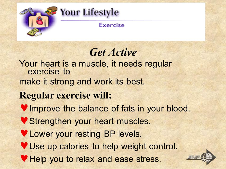 Get Active Your heart is a muscle, it needs regular exercise to make it strong and work its best.
