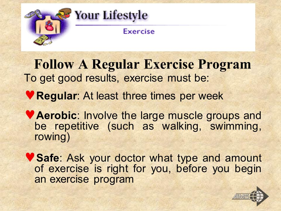 Follow A Regular Exercise Program To get good results, exercise must be: Regular: At least three times per week Aerobic: Involve the large muscle groups and be repetitive (such as walking, swimming, rowing) Safe: Ask your doctor what type and amount of exercise is right for you, before you begin an exercise program