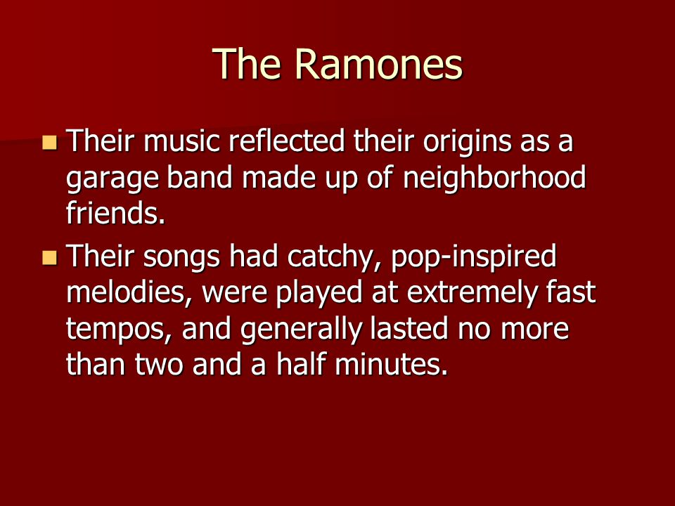 The Ramones Their music reflected their origins as a garage band made up of neighborhood friends. Their music reflected their origins as a garage band