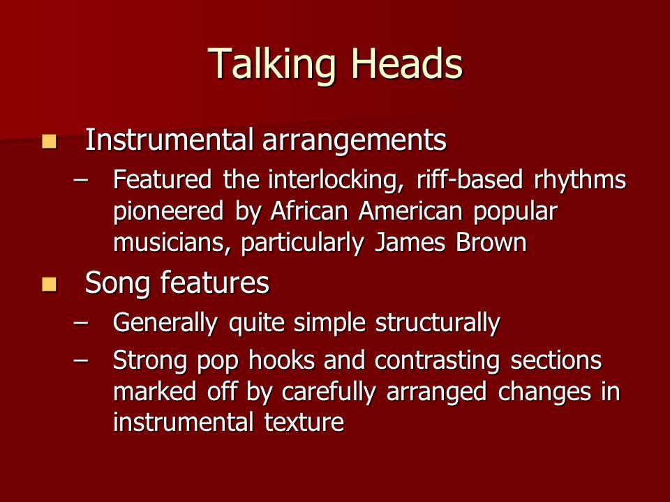 Talking Heads Instrumental arrangements Instrumental arrangements –Featured the interlocking, riff-based rhythms pioneered by African American popular