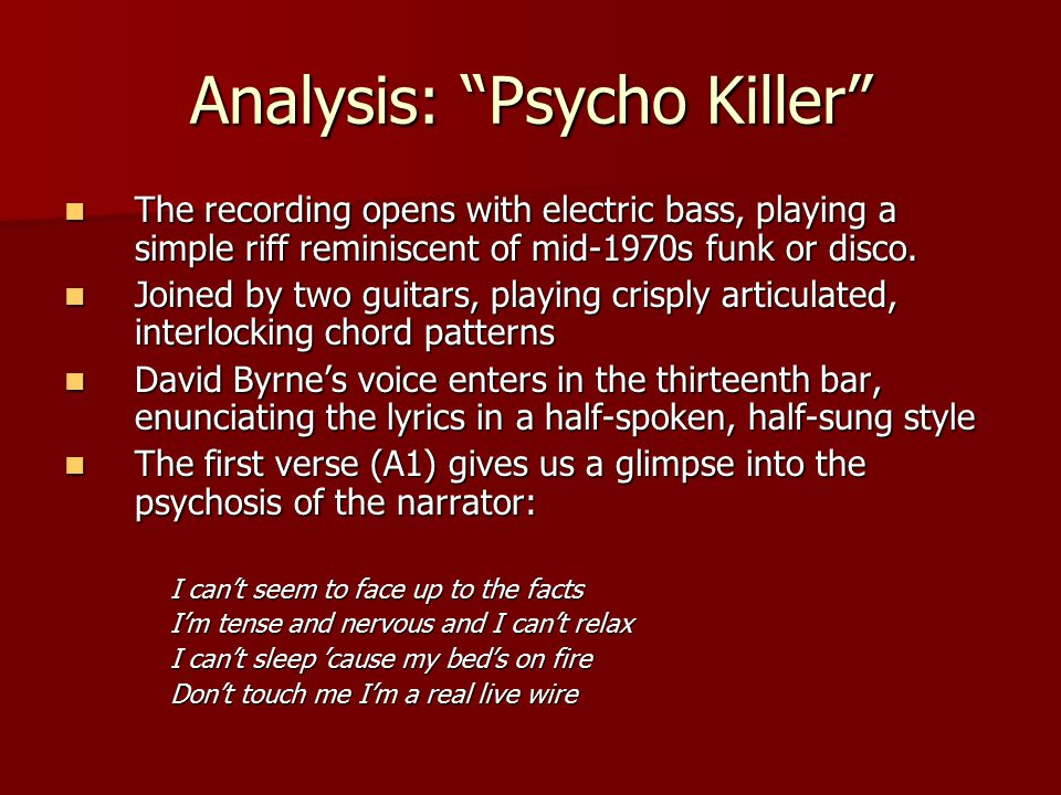 """Analysis: """"Psycho Killer"""" The recording opens with electric bass, playing a simple riff reminiscent of mid-1970s funk or disco. The recording opens wi"""