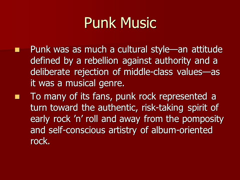 Punk Music Punk was as much a cultural style—an attitude defined by a rebellion against authority and a deliberate rejection of middle-class values—as