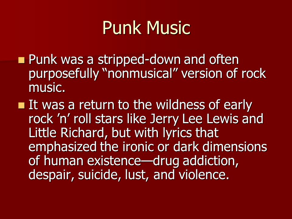 """Punk Music Punk was a stripped-down and often purposefully """"nonmusical"""" version of rock music. Punk was a stripped-down and often purposefully """"nonmus"""