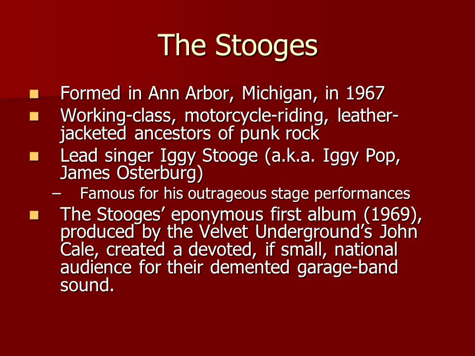 The Stooges Formed in Ann Arbor, Michigan, in 1967 Formed in Ann Arbor, Michigan, in 1967 Working-class, motorcycle-riding, leather- jacketed ancestor