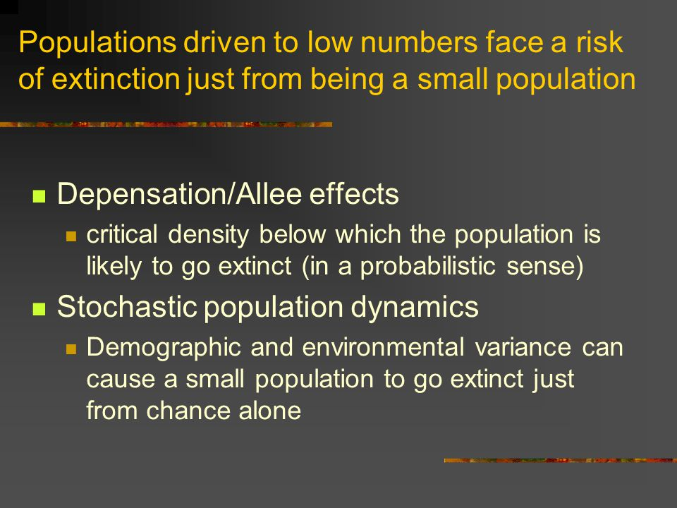 Populations driven to low numbers face a risk of extinction just from being a small population Depensation/Allee effects critical density below which the population is likely to go extinct (in a probabilistic sense) Stochastic population dynamics Demographic and environmental variance can cause a small population to go extinct just from chance alone