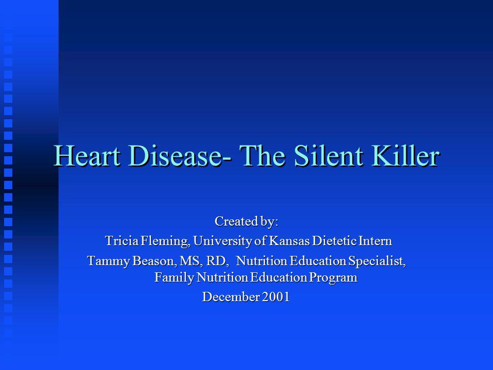 Heart Disease- The Silent Killer Created by: Tricia Fleming, University of Kansas Dietetic Intern Tricia Fleming, University of Kansas Dietetic Intern Tammy Beason, MS, RD, Nutrition Education Specialist, Family Nutrition Education Program December 2001