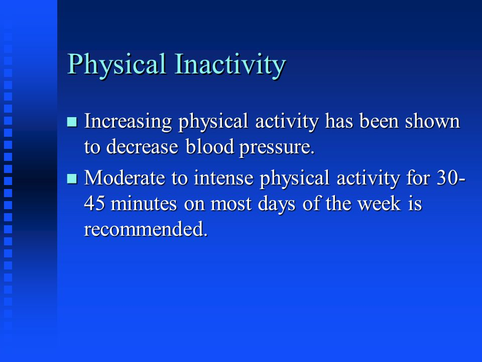 Physical Inactivity n Increasing physical activity has been shown to decrease blood pressure.