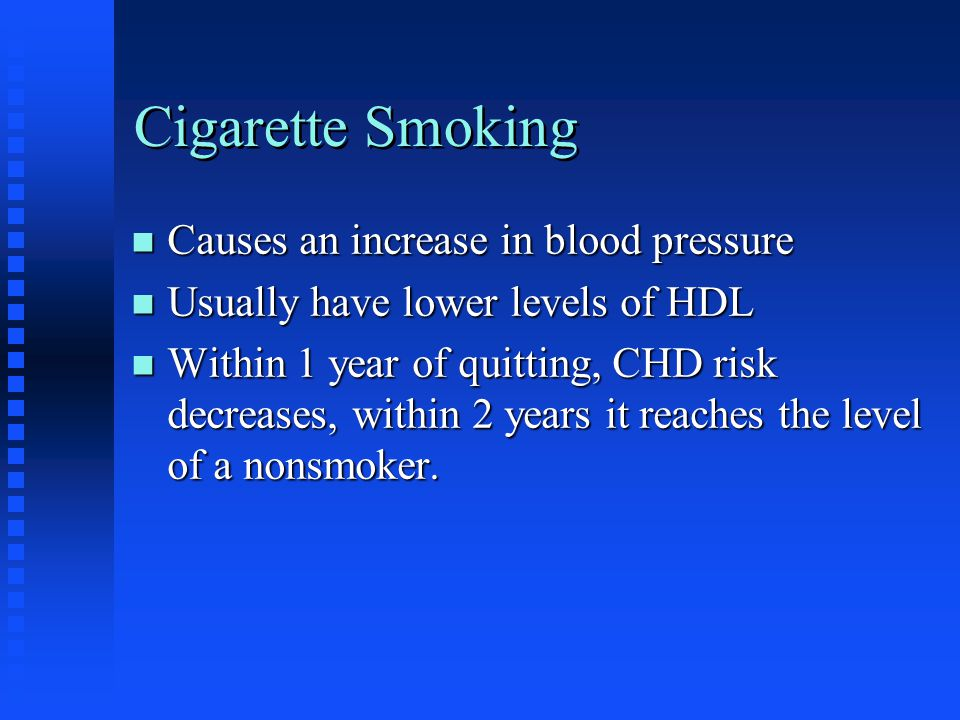 Cigarette Smoking n Causes an increase in blood pressure n Usually have lower levels of HDL n Within 1 year of quitting, CHD risk decreases, within 2 years it reaches the level of a nonsmoker.