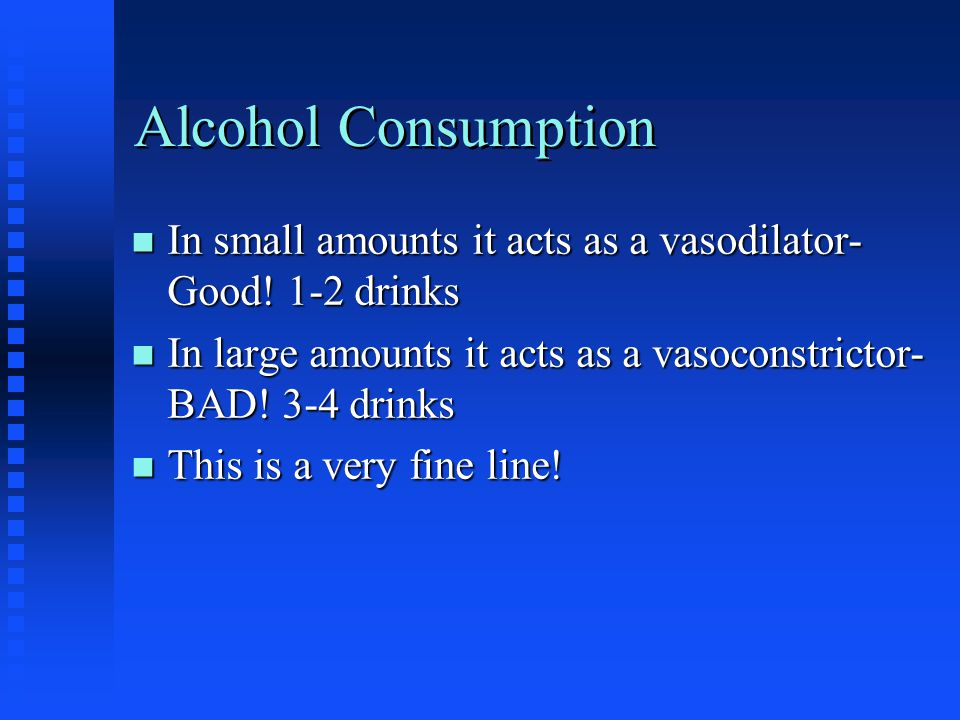 Alcohol Consumption n In small amounts it acts as a vasodilator- Good.