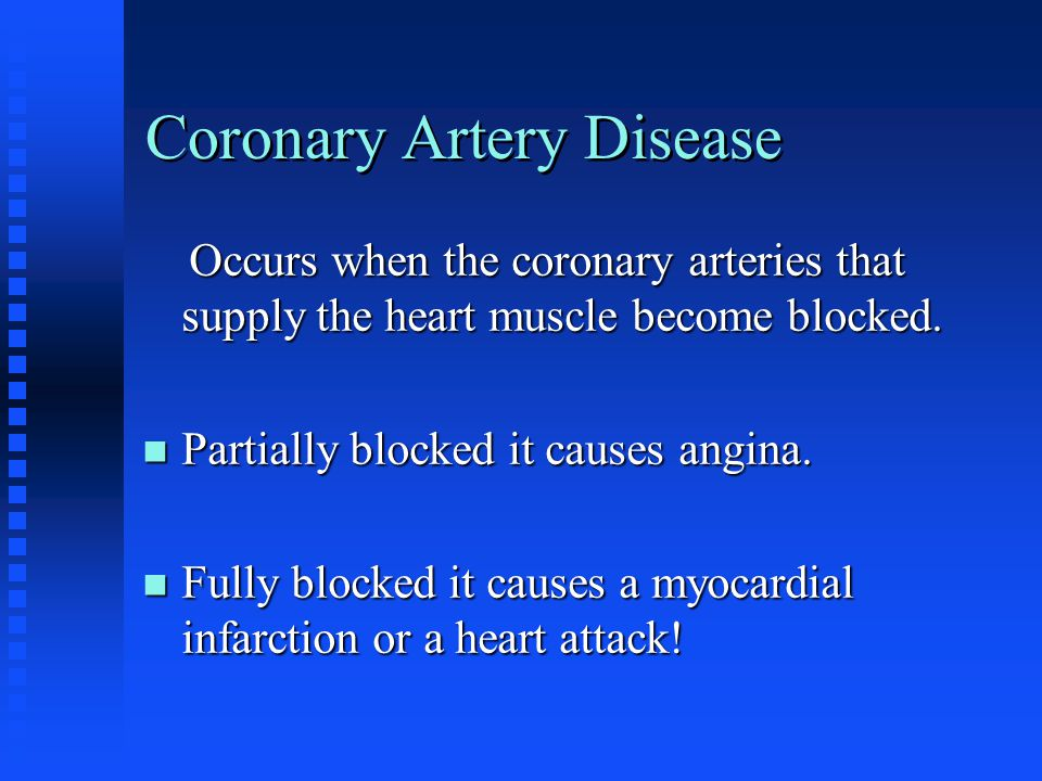 Coronary Artery Disease Occurs when the coronary arteries that supply the heart muscle become blocked.