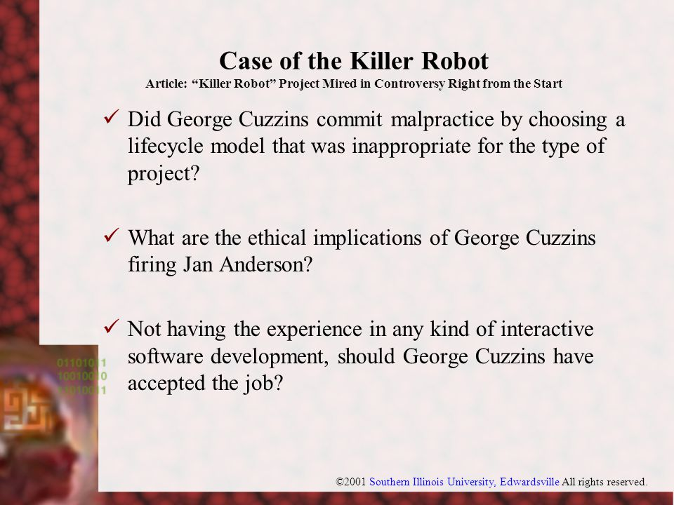 Case of the Killer Robot Article: Killer Robot Project Mired in Controversy Right from the Start Did George Cuzzins commit malpractice by choosing a lifecycle model that was inappropriate for the type of project.