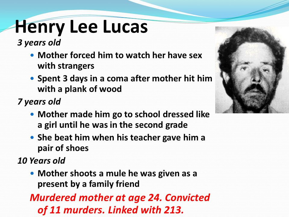 Henry Lee Lucas 3 years old Mother forced him to watch her have sex with strangers Spent 3 days in a coma after mother hit him with a plank of wood 7