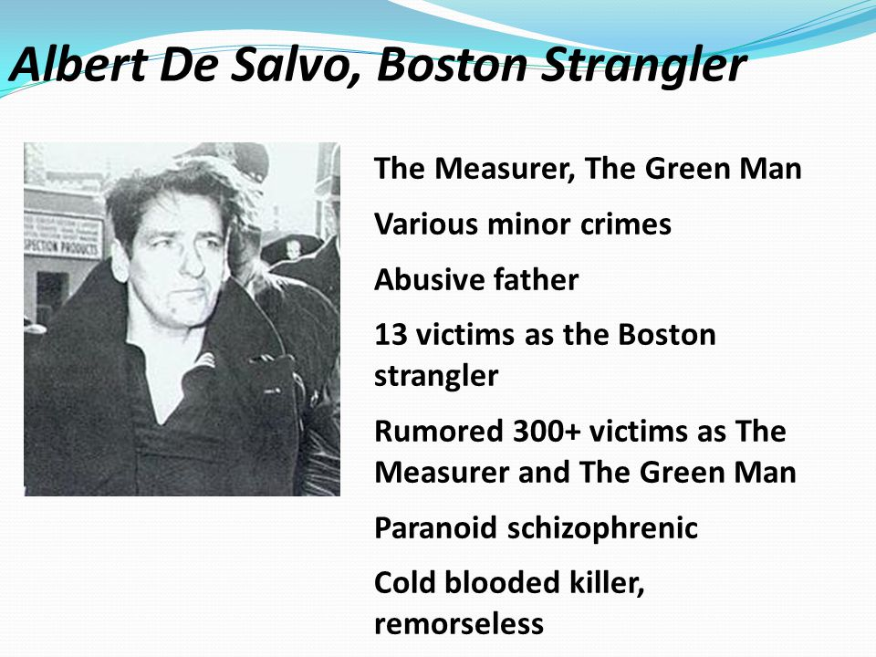 The Measurer, The Green Man Various minor crimes Abusive father 13 victims as the Boston strangler Rumored 300+ victims as The Measurer and The Green