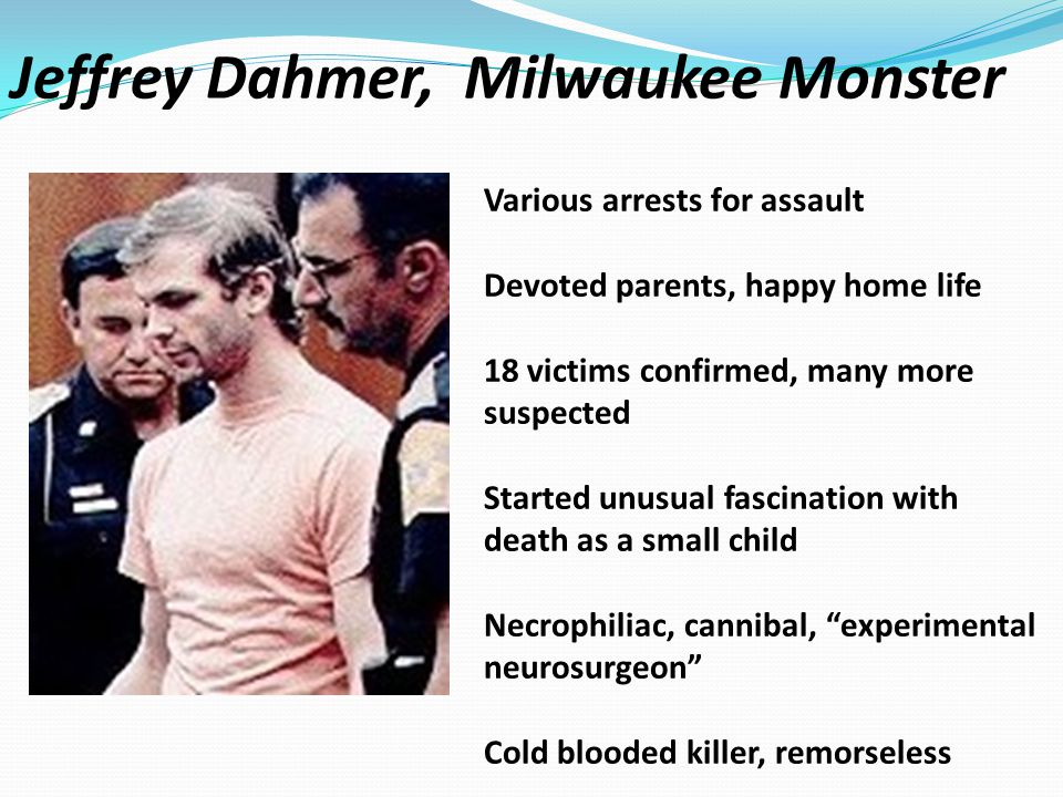 Jeffrey Dahmer, Milwaukee Monster Various arrests for assault Devoted parents, happy home life 18 victims confirmed, many more suspected Started unusual fascination with death as a small child Necrophiliac, cannibal, experimental neurosurgeon Cold blooded killer, remorseless