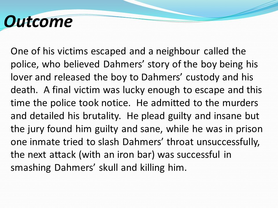 Outcome One of his victims escaped and a neighbour called the police, who believed Dahmers' story of the boy being his lover and released the boy to Dahmers' custody and his death.