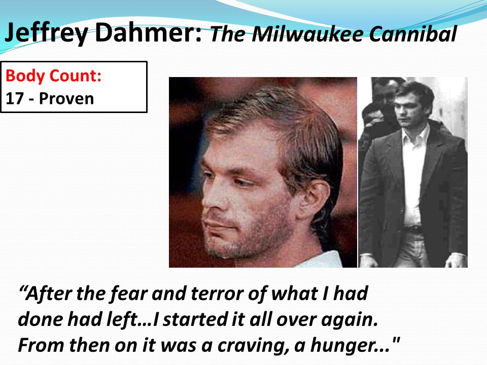Jeffrey Dahmer: The Milwaukee Cannibal After the fear and terror of what I had done had left…I started it all over again.