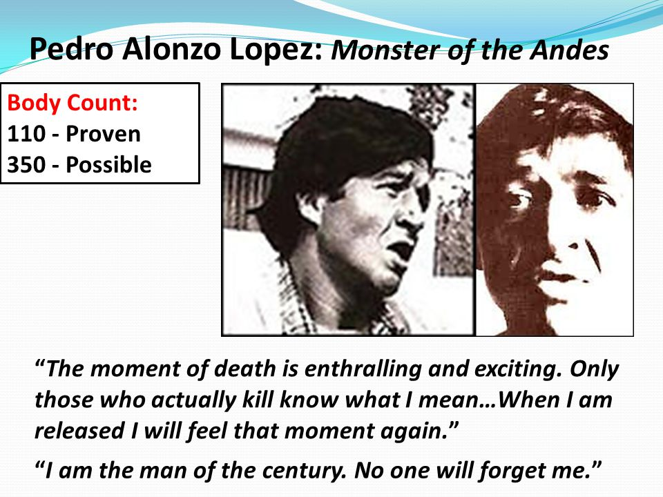 """Pedro Alonzo Lopez: Monster of the Andes """"I am the man of the century. No one will forget me."""" """"The moment of death is enthralling and exciting. Only"""