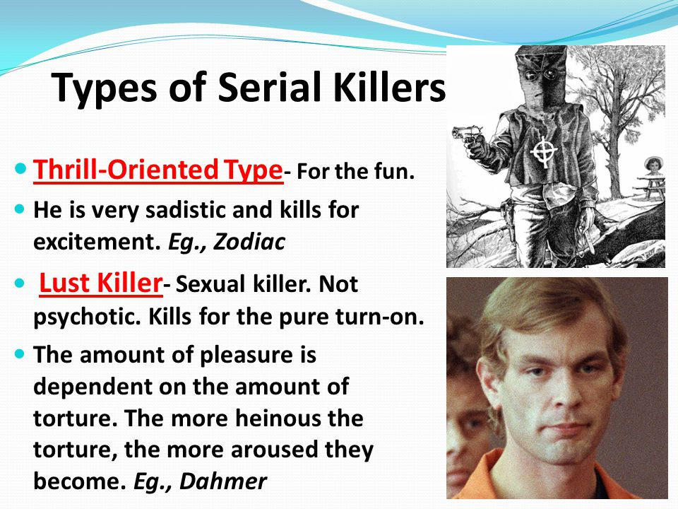 Thrill-Oriented Type - For the fun. He is very sadistic and kills for excitement. Eg., Zodiac Lust Killer - Sexual killer. Not psychotic. Kills for th