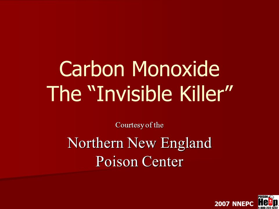 Carbon Monoxide The Invisible Killer Courtesy of the Northern New England Poison Center 2007 NNEPC