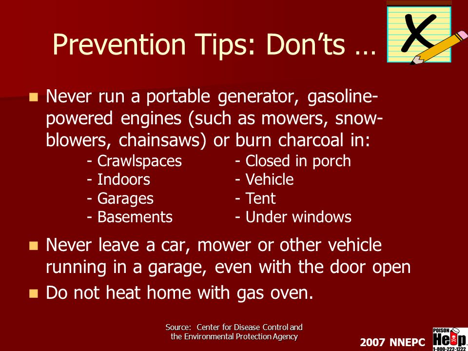 2007 NNEPC Source: Center for Disease Control and the Environmental Protection Agency Prevention Tips: Don'ts … Never run a portable generator, gasoline- powered engines (such as mowers, snow- blowers, chainsaws) or burn charcoal in: Never leave a car, mower or other vehicle running in a garage, even with the door open Do not heat home with gas oven.