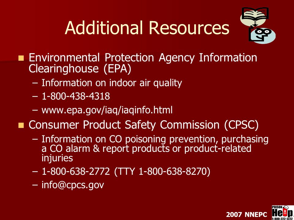 2007 NNEPC Additional Resources Environmental Protection Agency Information Clearinghouse (EPA) – –Information on indoor air quality – –1-800-438-4318 – –www.epa.gov/iaq/iaqinfo.html Consumer Product Safety Commission (CPSC) – –Information on CO poisoning prevention, purchasing a CO alarm & report products or product-related injuries – –1-800-638-2772 (TTY 1-800-638-8270) – –info@cpcs.gov
