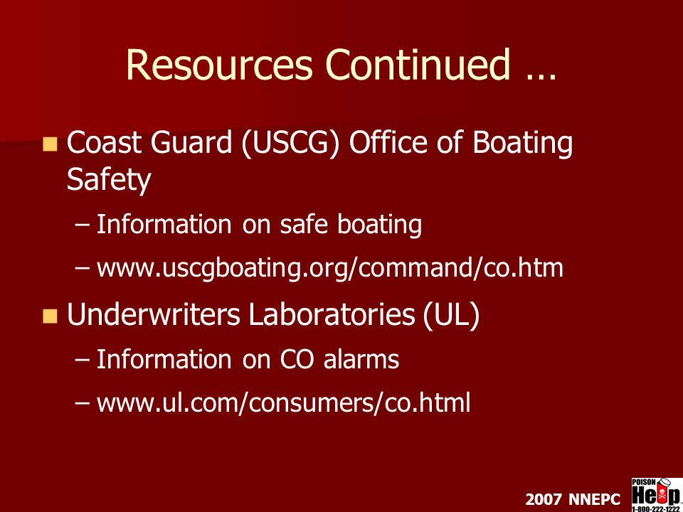 2007 NNEPC Resources Continued … Coast Guard (USCG) Office of Boating Safety – –Information on safe boating – –www.uscgboating.org/command/co.htm Underwriters Laboratories (UL) – –Information on CO alarms – –www.ul.com/consumers/co.html