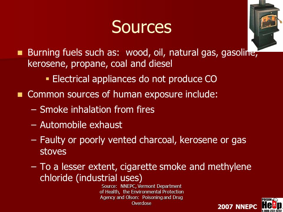 2007 NNEPC Source: NNEPC, Vermont Department of Health, the Environmental Protection Agency and Olson: Poisoning and Drug Overdose Sources Burning fuels such as: wood, oil, natural gas, gasoline, kerosene, propane, coal and diesel   Electrical appliances do not produce CO Common sources of human exposure include: – –Smoke inhalation from fires – –Automobile exhaust – –Faulty or poorly vented charcoal, kerosene or gas stoves – –To a lesser extent, cigarette smoke and methylene chloride (industrial uses)