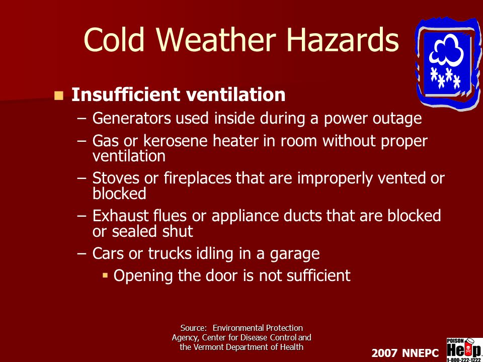2007 NNEPC Source: Environmental Protection Agency, Center for Disease Control and the Vermont Department of Health Cold Weather Hazards Insufficient ventilation – –Generators used inside during a power outage – –Gas or kerosene heater in room without proper ventilation – –Stoves or fireplaces that are improperly vented or blocked – –Exhaust flues or appliance ducts that are blocked or sealed shut – –Cars or trucks idling in a garage   Opening the door is not sufficient