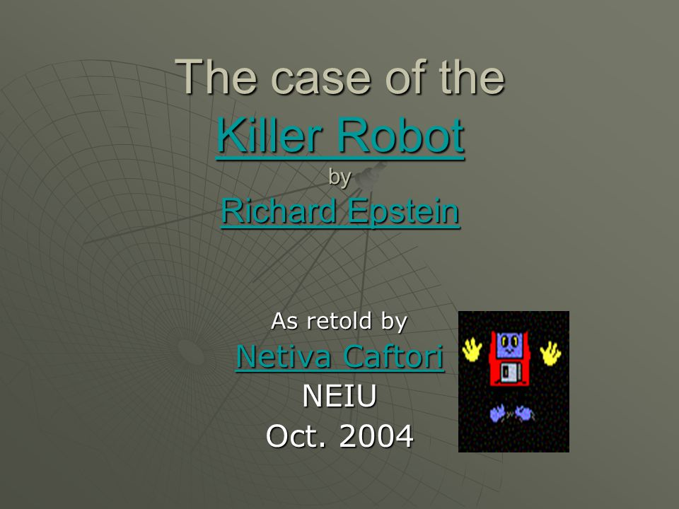 The case of the Killer Robot by Richard Epstein Killer Robot Richard Epstein Killer Robot Richard Epstein As retold by Netiva Caftori Netiva CaftoriNE
