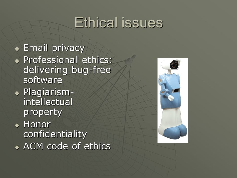 Ethical issues  Email privacy  Professional ethics: delivering bug-free software  Plagiarism- intellectual property  Honor confidentiality  ACM c