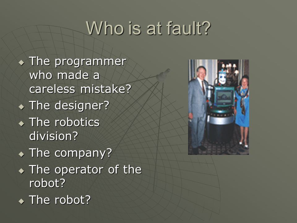 Who is at fault?  The programmer who made a careless mistake?  The designer?  The robotics division?  The company?  The operator of the robot? 