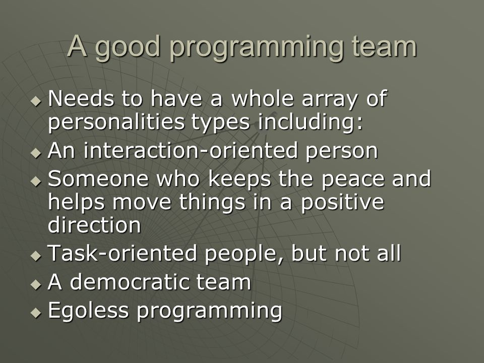 A good programming team  Needs to have a whole array of personalities types including:  An interaction-oriented person  Someone who keeps the peace