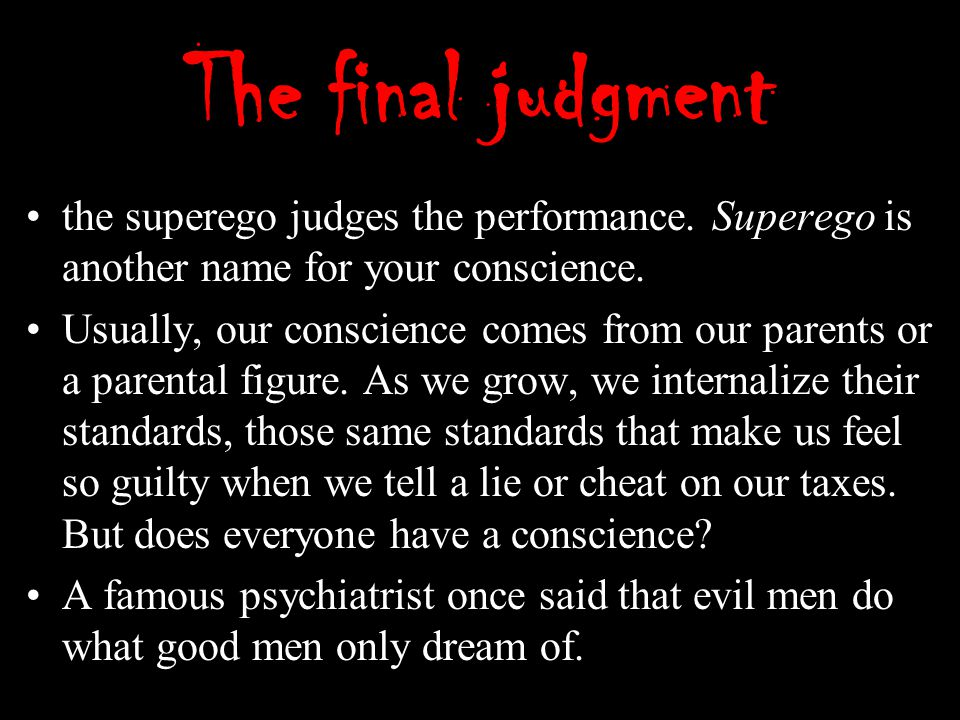 The final judgment the superego judges the performance. Superego is another name for your conscience. Usually, our conscience comes from our parents o