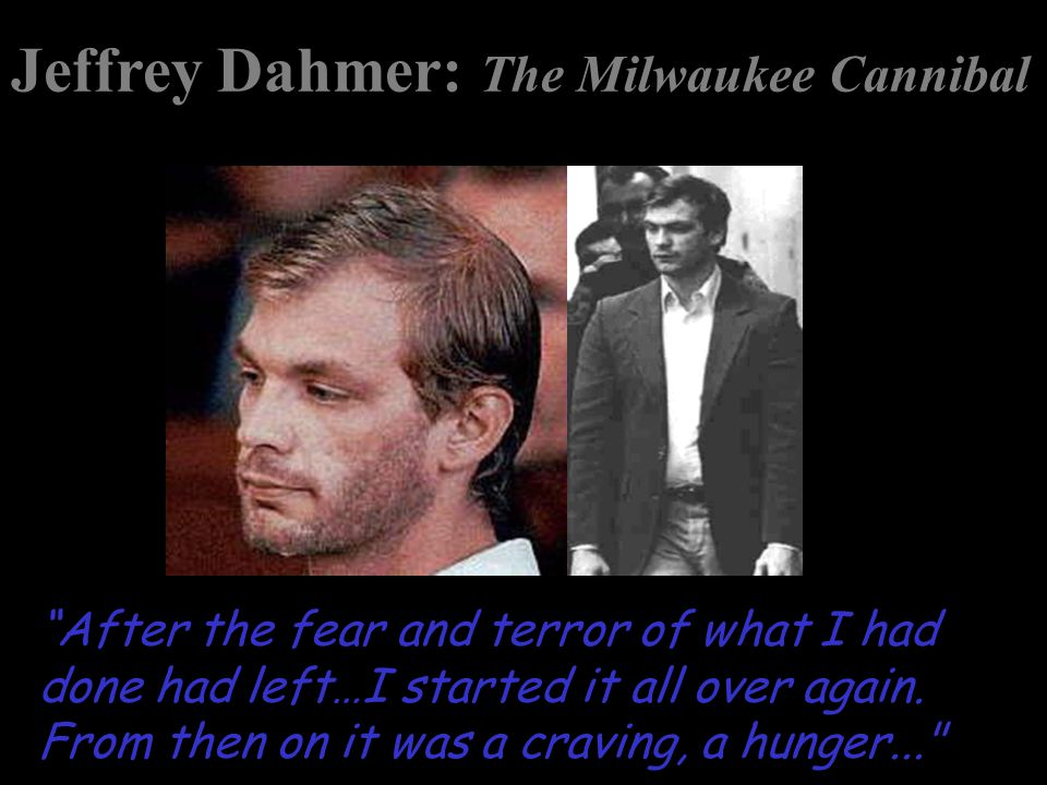 "Jeffrey Dahmer: The Milwaukee Cannibal ""After the fear and terror of what I had done had left…I started it all over again. From then on it was a cravi"