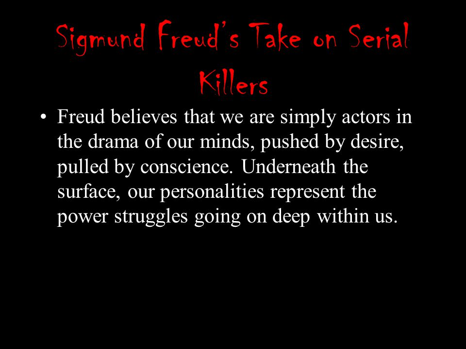 Sigmund Freud's Take on Serial Killers Freud believes that we are simply actors in the drama of our minds, pushed by desire, pulled by conscience. Und
