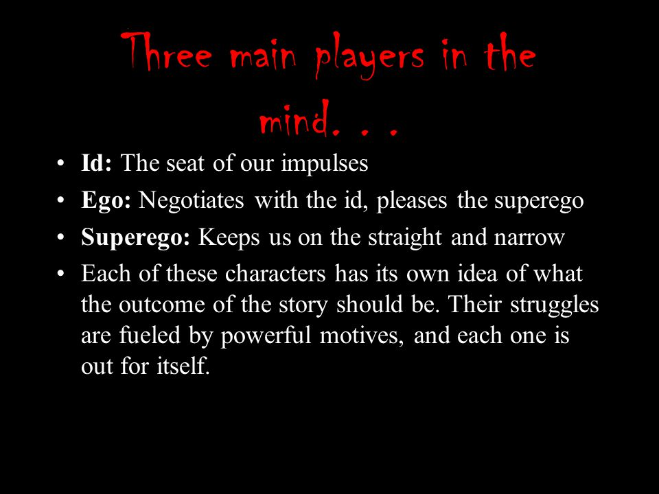 Three main players in the mind... Id: The seat of our impulses Ego: Negotiates with the id, pleases the superego Superego: Keeps us on the straight an