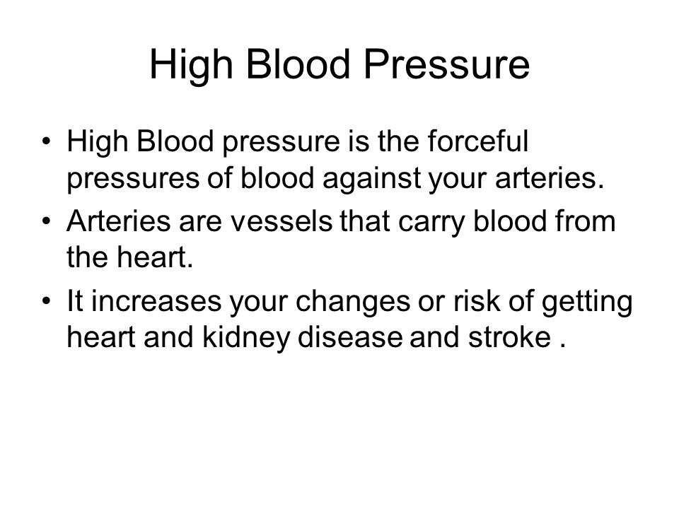 High Blood Pressure High Blood pressure is the forceful pressures of blood against your arteries. Arteries are vessels that carry blood from the heart