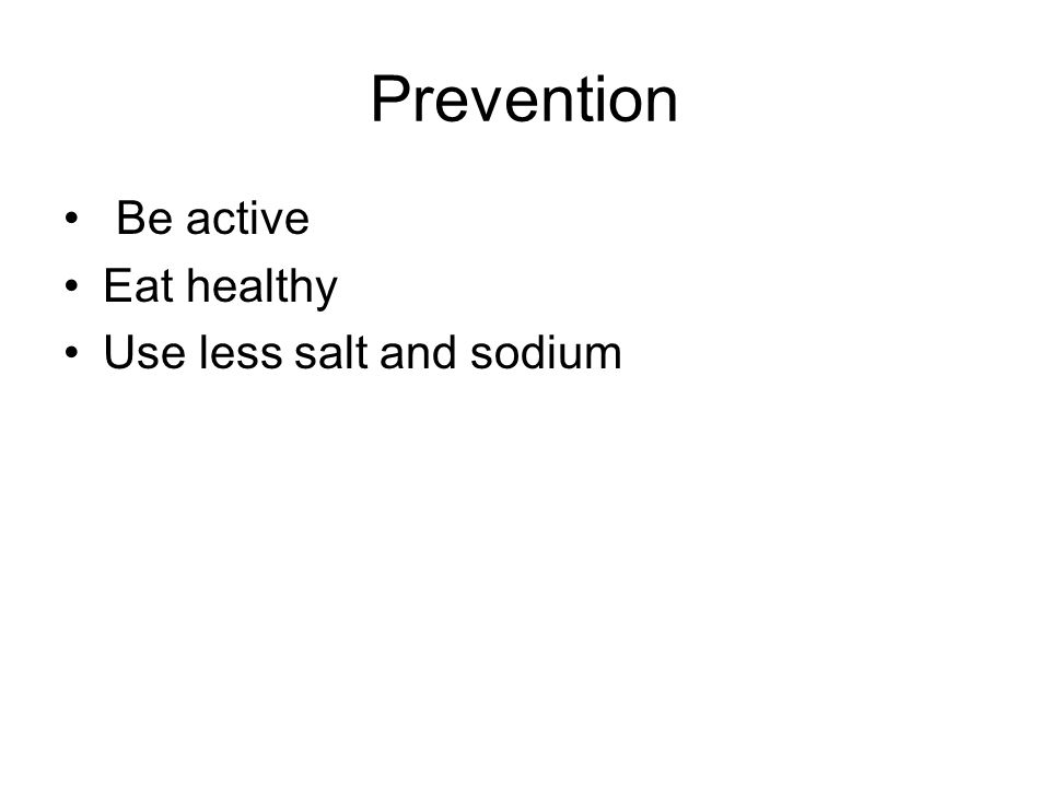Prevention Be active Eat healthy Use less salt and sodium