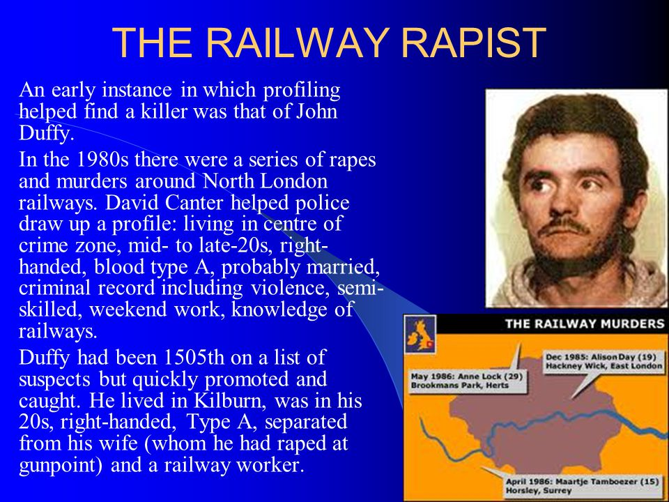 THE RAILWAY RAPIST An early instance in which profiling helped find a killer was that of John Duffy. In the 1980s there were a series of rapes and mur