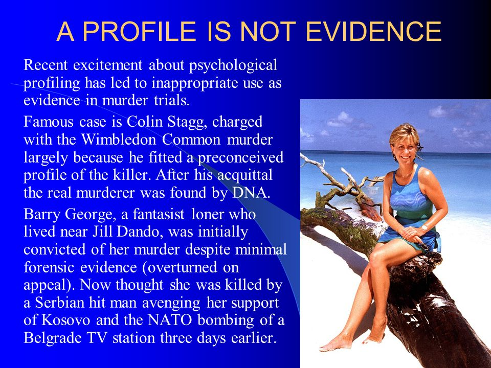 A PROFILE IS NOT EVIDENCE Recent excitement about psychological profiling has led to inappropriate use as evidence in murder trials. Famous case is Co