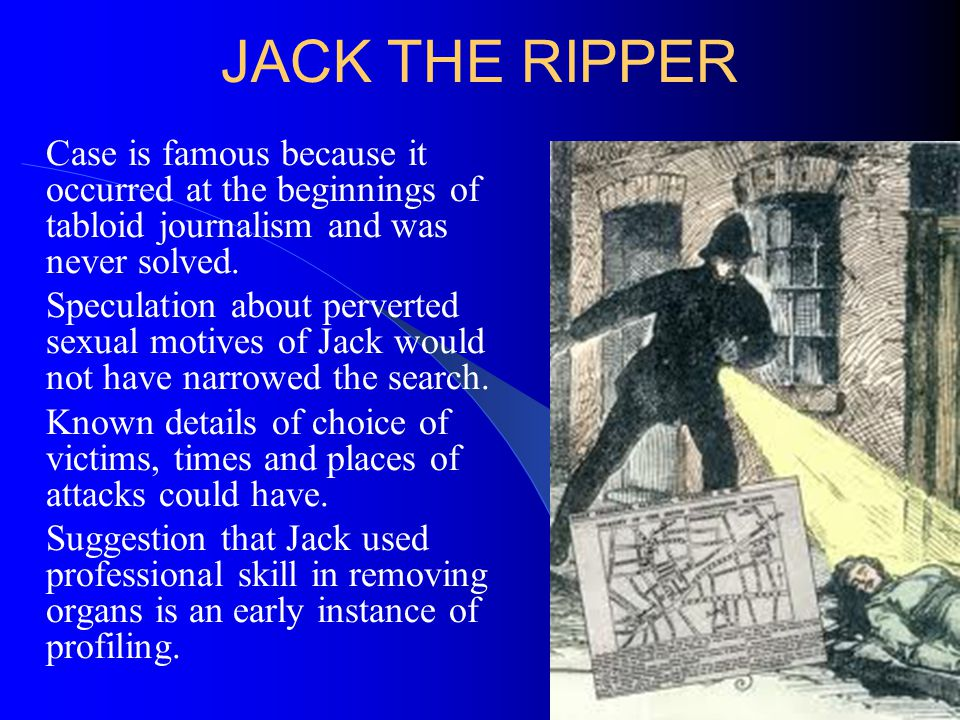 JACK THE RIPPER Case is famous because it occurred at the beginnings of tabloid journalism and was never solved. Speculation about perverted sexual mo