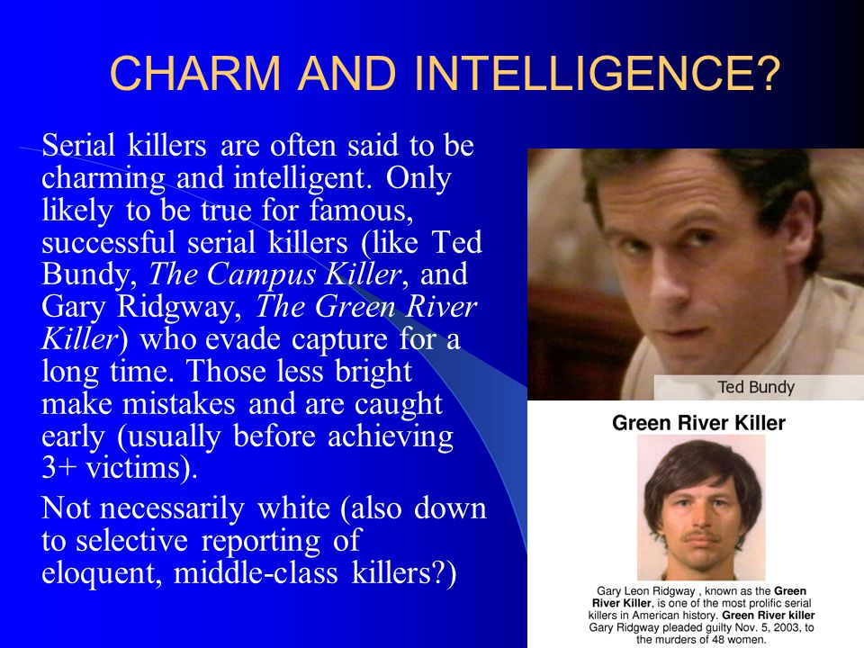 CHARM AND INTELLIGENCE? Serial killers are often said to be charming and intelligent. Only likely to be true for famous, successful serial killers (li