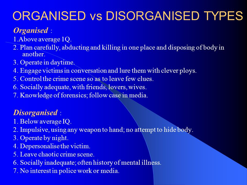 ORGANISED vs DISORGANISED TYPES Organised : 1.Above average 1Q. 2. Plan carefully, abducting and killing in one place and disposing of body in another