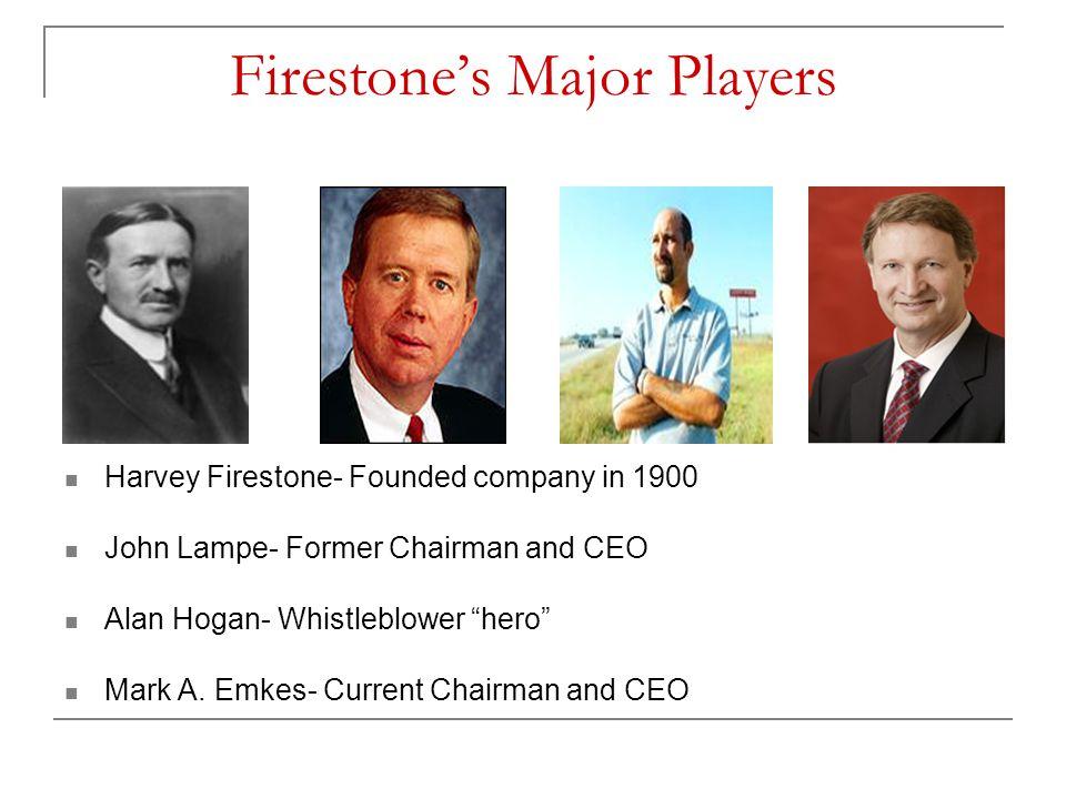 "Firestone's Major Players Harvey Firestone- Founded company in 1900 John Lampe- Former Chairman and CEO Alan Hogan- Whistleblower ""hero"" Mark A. Emkes"