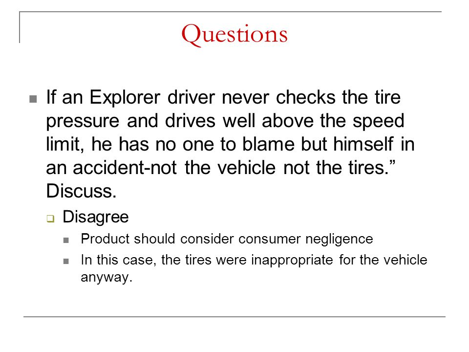 Questions If an Explorer driver never checks the tire pressure and drives well above the speed limit, he has no one to blame but himself in an acciden