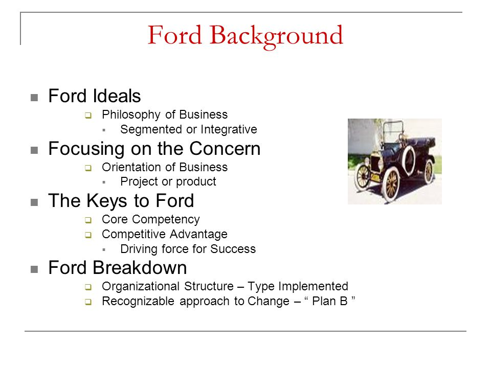 Ford Background Ford Ideals  Philosophy of Business  Segmented or Integrative Focusing on the Concern  Orientation of Business  Project or product
