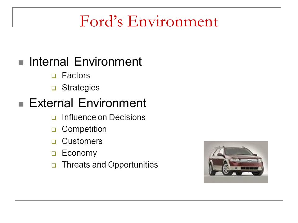 Ford's Environment Internal Environment  Factors  Strategies External Environment  Influence on Decisions  Competition  Customers  Economy  Thr