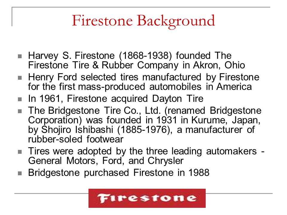 Firestone Background Harvey S. Firestone (1868-1938) founded The Firestone Tire & Rubber Company in Akron, Ohio Henry Ford selected tires manufactured