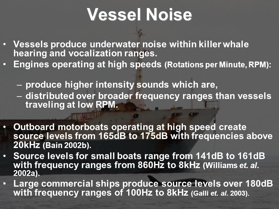 Vessel Noise Vessels produce underwater noise within killer whale hearing and vocalization ranges.