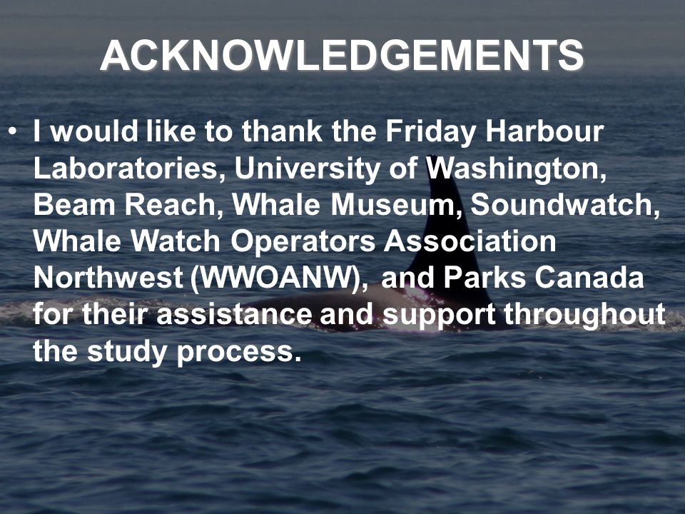 ACKNOWLEDGEMENTS I would like to thank the Friday Harbour Laboratories, University of Washington, Beam Reach, Whale Museum, Soundwatch, Whale Watch Operators Association Northwest (WWOANW), and Parks Canada for their assistance and support throughout the study process.